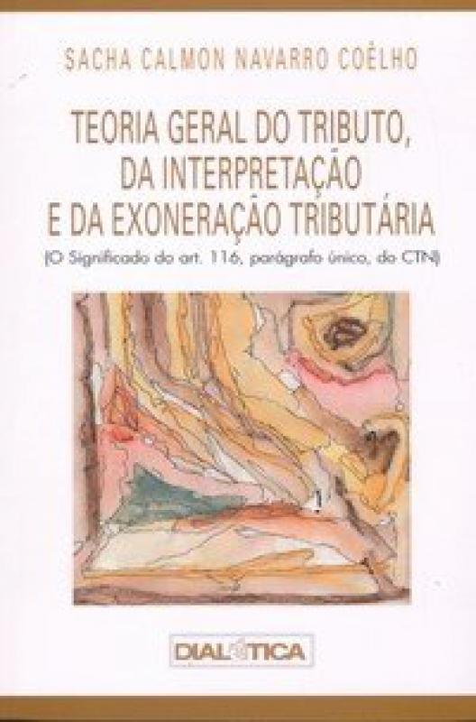 Capa de Teoria Geral do Tributo, da Interpretação e da Exoneração Tributária - Sacha Calmon Navarro Coêlho