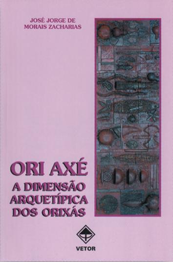 Capa de Ori Axé, a dimensão arquetípica dos orixás - José Jorge de Morais Zacharias
